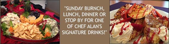 Sunday Burnch, Lunch, Dinner or Stop by for one of Chef Alan's Signature Drinks!